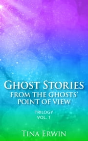 Ghost Stories from the Ghosts' Point of View Trilogy Vol. 1 ebook by Tina Erwin