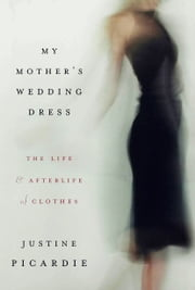 My Mother's Wedding Dress - The Life and Afterlife of Clothes ebook by Justine Picardie