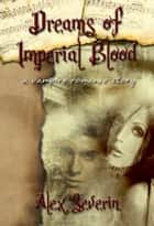 Dreams of Imperial Blood: A Vampire Romance Short Story ebook by Alex Severin