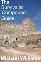The Survivalist Compound Guide ebook by Michael Williams