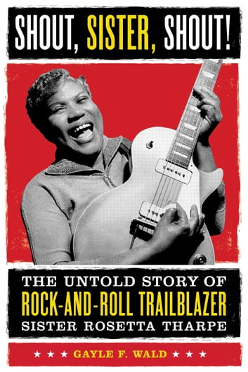 Shout, Sister, Shout! - The Untold Story of Rock-and-Roll Trailblazer Sister Rosetta Tharpe ebook by Gayle Wald