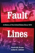 Fault Lines: A History of the United States Since 1974 eBook by Kevin M. Kruse, Julian E. Zelizer