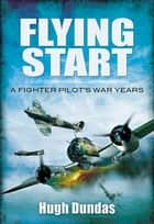 Flying Start - A Fighter Pilot's War Years ebook by Hugh Dundas
