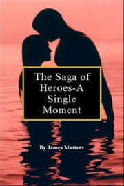 The Saga of Heroes-A Single Moment ebook by James Masters