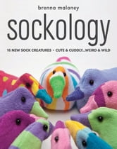 Sockology: 16 New Sock Creatures, Cute & Cuddly...Weird & Wild - 16 New Sock Creatures, Cute & Cuddly...Weird & Wild ebook by Brenna Maloney