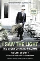 I Saw the Light - The Story of Hank Williams ebook by Colin Escott, George Merritt, William MacEwen