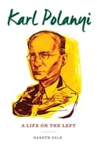 Karl Polanyi - A Life on the Left ebook by Gareth Dale