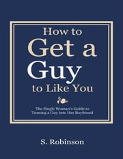 How to Get a Guy to Like You - The Single Woman's Guide to Turning a Guy into Her Boyfriend ebook by S. Robinson