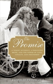 The Promise - A Tragic Accident, a Paralyzed Bride, and the Power of Love, Loyalty, and Friendship ebook by Rachelle Friedman