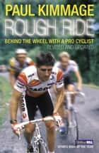Rough Ride - Behind the Wheel with a Pro Cyclist ebook by Paul Kimmage