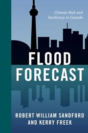 Flood Forecast - Climate Risk and Resiliency in Canada ebook by Robert William Sandford,Kerry Freek