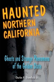 Haunted Northern California - Ghosts and Strange Phenomena of the Golden State ebook by Charles A. Stansfield Jr.