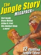 The Jungle Story MEGAPACK®: 12 Thrilling Jungle Tales ebook by Otis Adelbert Klein, Carl Jacobi, Arthur O. Friel,...