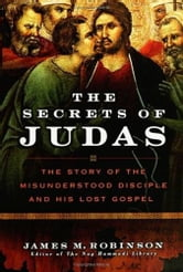 The Secrets of Judas - The Story of the Misunderstood Disciple and His Lost Gospel ebook by James M. Robinson