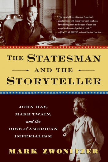 The Statesman and the Storyteller - John Hay, Mark Twain, and the Rise of American Imperialism ebook by Mark Zwonitzer