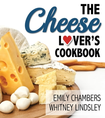 The Cheese Lover's Cookbook ebook by Emily Chambers,Whitney Lindsley