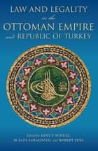 Law and Legality in the Ottoman Empire and Republic of Turkey ebook by Kent F. Schull,M. Safa Saraçolu,Robert F. Zens