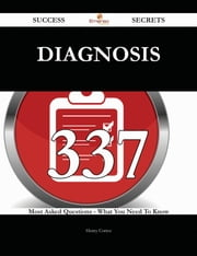 Diagnosis 337 Success Secrets - 337 Most Asked Questions On Diagnosis - What You Need To Know ebook by Henry Cortez