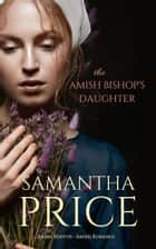 The Amish Bishop's Daughter ebook by Samantha Price