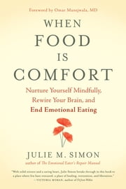 When Food Is Comfort - Nurture Yourself Mindfully, Rewire Your Brain, and End Emotional Eating ebook by Julie M. Simon, Omar Manejwala, MD