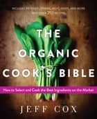 The Organic Cook's Bible - How to Select and Cook the Best Ingredients on the Market ebook by Jeff Cox