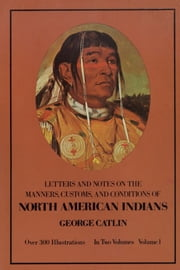Manners, Customs, and Conditions of the North American Indians, Volume I ebook by George Catlin