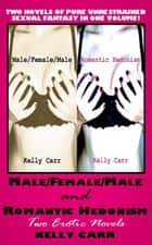 Male/Female/Male And Romantic Hedonism: Two Erotic Novels ebook by Kelly Carr