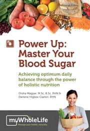 Power Up: Master Your Blood Sugar - Achieving Optimum Daily Balance Through The Power of Holistic Nutrition ebook by Orsha Magyar, M.Sc, B.Sc, RHN,Darlene Higbee Clarkin, RHN