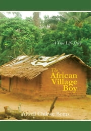 The African Village Boy. - A True Life Story ebook by Alwell Chikwe Boms