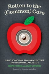 Rotten to the (Common) Core - Public Schooling, Standardized Tests, and the Surveillance State ebook by Joseph P. Farrell,Gary Lawrence
