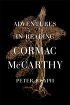 Adventures in Reading Cormac McCarthy ebook by Peter Josyph