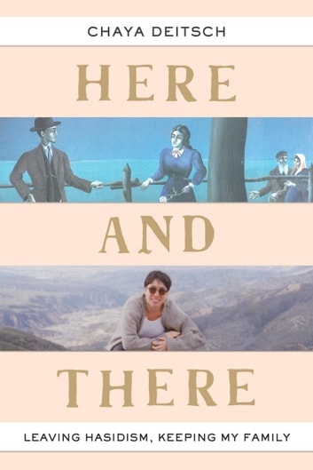 Here and There - Leaving Hasidism, Keeping My Family ebook by Chaya Deitsch