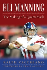 Eli Manning - The Making of a Quarterback ebook by Ralph Vacchiano,Ernie Accorsi