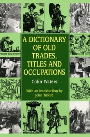 A Dictionary of Old Trades, Titles and Occupations ebook by Colin Waters