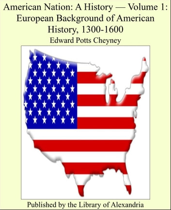 American Nation: A History, Volume I: European Background of American History, 1300-1600 ebook by Edward Potts Cheyney