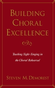 Building Choral Excellence: Teaching Sight-Singing in the Choral Rehearsal ebook by Steven M. Demorest