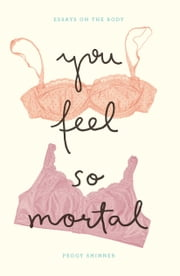 You Feel So Mortal - Essays on the Body ebook by Peggy Shinner