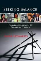 Seeking Balance - Conversations with BC Women in Politics ebook by Anne Edwards