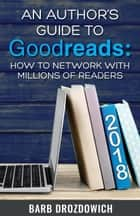 An Author's Guide to Goodreads: How to Network with Millions of Readers ebook by Barb Drozdowich