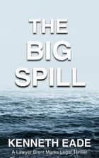 The Big Spill - A Lawyer Brent Marks Legal Thriller ebook by Kenneth Eade