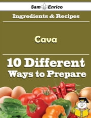 10 Ways to Use Cava (Recipe Book) ebook by Antonio Schrader,Sam Enrico