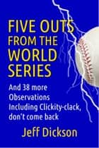 Five Outs from the World Series ebook by Jeff Dickson