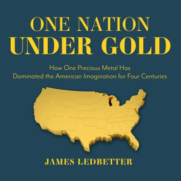 One Nation Under Gold - How One Precious Metal Has Dominated the American Imagination for Four Centuries audiobook by James Ledbetter