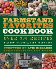 The Farmstand Favorites Cookbook - Over 300 Recipes Celebrating Local, Farm-Fresh Food ebook by Anna Krusinski, Avis Richards, Catarina Astrom