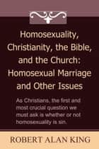 Homosexuality, Christianity, the Bible, and the Church: Homosexual Marriage and Other Issues ebook by Robert Alan King