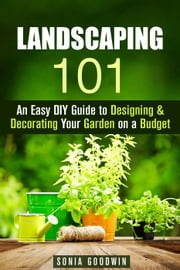 Landscaping 101: An Easy DIY Guide to Designing & Decorating Your Garden on a Budget - Gardening & Homesteading ebook by Kobo.Web.Store.Products.Fields.ContributorFieldViewModel
