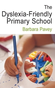 The Dyslexia-Friendly Primary School - A Practical Guide for Teachers ebook by Barbara Pavey