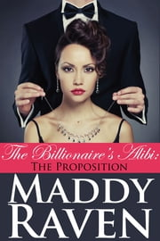 The Billionaire's Alibi: The Proposition (The Billionaire's Alibi #1) ebook by Maddy Raven