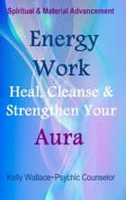 Energy Work - Cleanse, Heal And Strengthen Your Aura ebook by Kelly Wallace