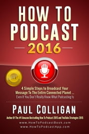 How To Podcast 2016: Four Simple Steps To Broadcast Your Message To The Entire Connected Planet ... Even If You Don't Know Where To Start ebook by Paul Colligan